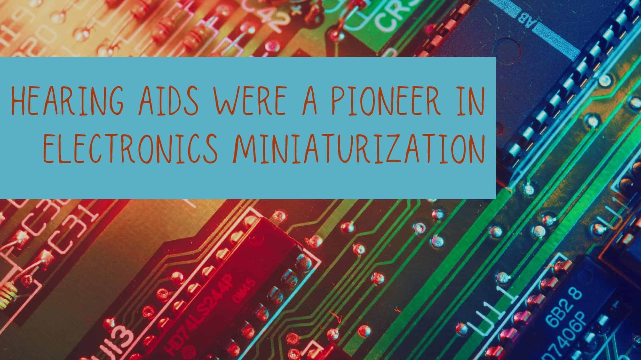 Hearing Aids were a Pioneer in Electronics Miniaturization