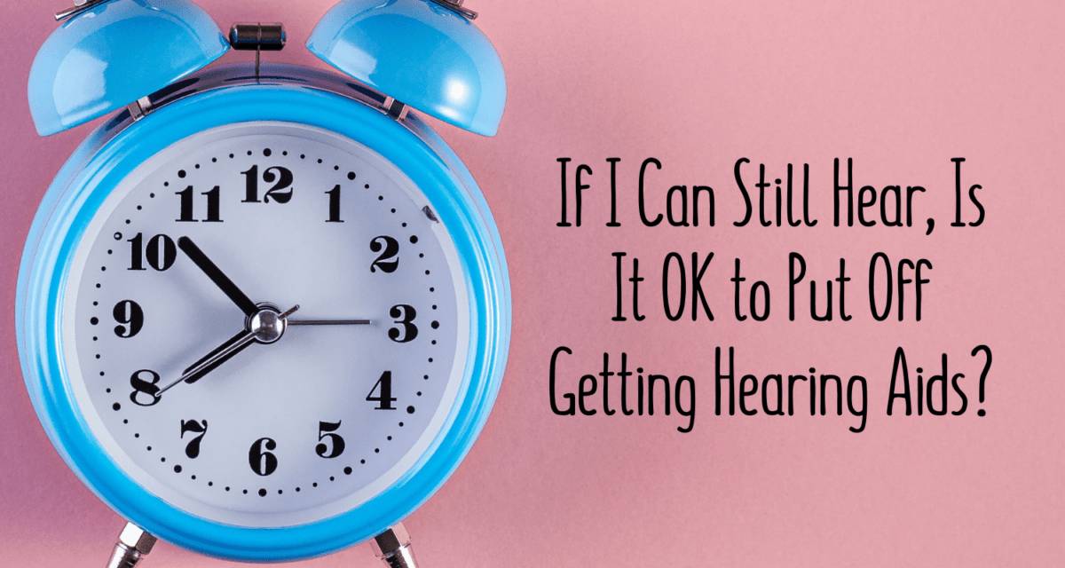 If I Can Still Hear, Is It OK to Put Off Getting Hearing Aids